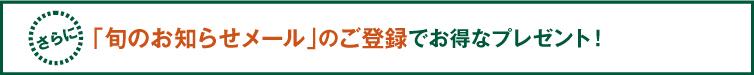 「旬のお知らせメール」のご登録で更にお得なプレゼント!