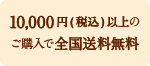 10,000円(税込)以上のご購入で全国送料無料